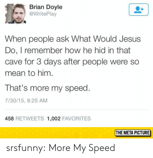 so mean: Brian Doyle  @WritePlay  When people ask What Would Jesus  Do, I remember how he hid in that  cave for 3 days after people were so  mean to him  That's more my speed  7/30/15, 8:25 AM  458 RETWEETS 1,002 FAVORITES  THE META PICTURE srsfunny:  More My Speed