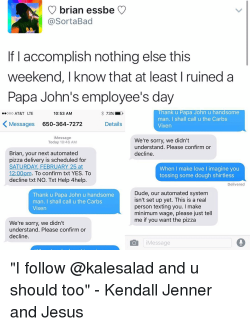 """papa john: brian essbe  Sorta Bad  If I accomplish nothing else this  weekend, I know that at least I ruined a  Papa John's employee's day  Thank u Papa John u handsome  ooo AT&T LTE  10:53 AM  73%  man. I shall call u the Carbs  K Messages 650-364-7272  Details  Vixen  i Message  We're sorry, we didn't  Today 10:46 AM  understand. Please confirm or  Brian, your next automated  decline.  pizza delivery is scheduled for  SATURDAY, FEBRUARY 25 at  When I make love l imagine you  12:00pm  To confirm txt YES. To  tossing some dough shirtless  decline txt NO. Txt Help 4help.  Delivered  Dude, our automated system  Thank u Papa John u handsome  isn't set up yet. This is a real  man  I shall call u the Carbs  person texting you  I make  Vixen  minimum wage, please just tell  me if you want the pizza  We're sorry, we didn't  understand. Please confirm or  decline  o i Message """"I follow @kalesalad and u should too"""" - Kendall Jenner and Jesus"""