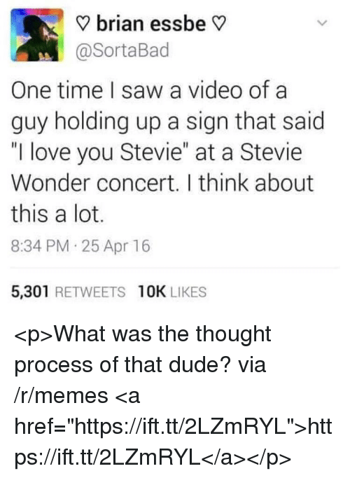 """Stevie Wonder: ? brian essbe V  @SortaBad  One time I saw a video of a  guy holding up a sign that said  """"I love you Stevie"""" at a Stevie  Wonder concert. I think about  this a lot.  8:34 PM 25 Apr 16  5,301 RETWEETS 10K LIKES <p>What was the thought process of that dude? via /r/memes <a href=""""https://ift.tt/2LZmRYL"""">https://ift.tt/2LZmRYL</a></p>"""