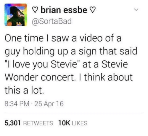 """Stevie Wonder: ? brian essbe V  @SortaBad  One time I saw a video of a  guy holding up a sign that said  """"I love you Stevie"""" at a Stevie  Wonder concert. I think about  this a lot.  8:34 PM 25 Apr 16  5,301 RETWEETS 10K LIKES"""