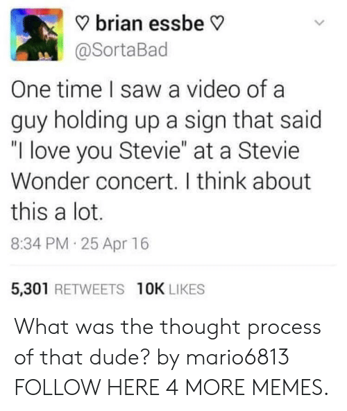 """Stevie Wonder: ? brian essbe V  @SortaBad  One time I saw a video of a  guy holding up a sign that said  """"I love you Stevie"""" at a Stevie  Wonder concert. I think about  this a lot.  8:34 PM 25 Apr 16  5,301 RETWEETS 10K LIKES What was the thought process of that dude? by mario6813 FOLLOW HERE 4 MORE MEMES."""