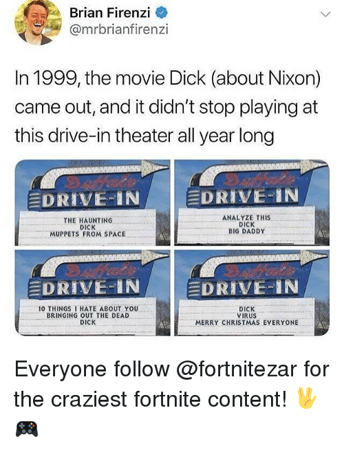 Christmas, Funny, and The Muppets: Brian Firenzi  @mrbrianfirenzi  In 1999, the movie Dick (about Nixon)  came out, and it didn't stop playing at  this drive-in theater all year long  DRIVE-İNI  DRIVE-IN  THE HAUNTING  DICK  MUPPETS FROM SPACE  ANALYZE THIS  DICK  BIG DADDY  E  DRIVE IN /   -DRIVE-IN  O THINGS HATE ABOUT YOU  BRINGING OUT THE DEAD  DICK  DICK  VIRUS  MERRY CHRISTMAS EVERYONE Everyone follow @fortnitezar for the craziest fortnite content! 🖖🎮