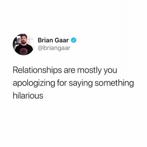 apologizing: Brian Gaar  @briangaar  Relationships are mostly you  apologizing for saying something  hilarious