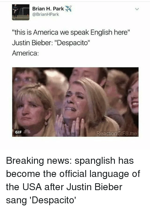 """reaction gifs: Brian H. Park  @Brian H Park  """"this is America we speak English here""""  Justin Bieber: """"Despacito""""  America  GIF  Reaction GIFS me Breaking news: spanglish has become the official language of the USA after Justin Bieber sang 'Despacito'"""