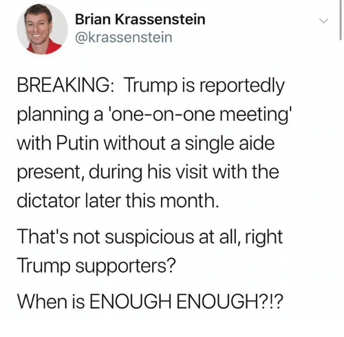 Aide: Brian Krassenstein  @krassenstein  BREAKING: Trump is reportedly  planning a 'one-on-one meeting  with Putin without a single aide  present, during his visit with the  dictator later this month.  That's not suspicious at all, right  Trump supporters?  When is ENOUGH ENOUGH?!?
