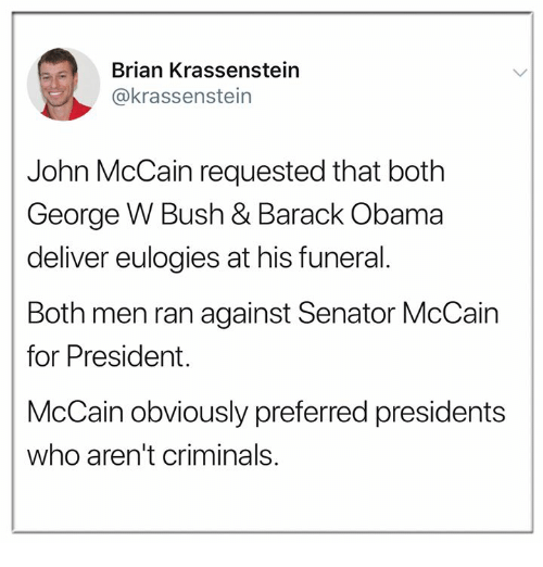 George W. Bush: Brian Krassenstein  @krassenstein  John McCain requested that both  George W Bush & Barack Obama  deliver eulogies at his funeral.  Both men ran against Senator McCain  for President.  McCain obviously preferred presidents  who aren't criminals.