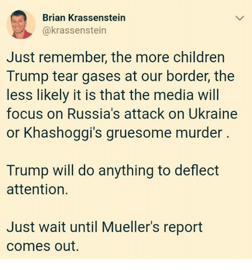 Children, Focus, and Trump: Brian Krassenstein  @krassenstein  Just remember, the more children  Trump tear gases at our border, the  less likely it is that the media will  focus on Russia's attack on Ukraine  or Khashoggi's gruesome murder  12  Trump will do anything to deflect  attention.  Just wait until Mueller's report  comes out.