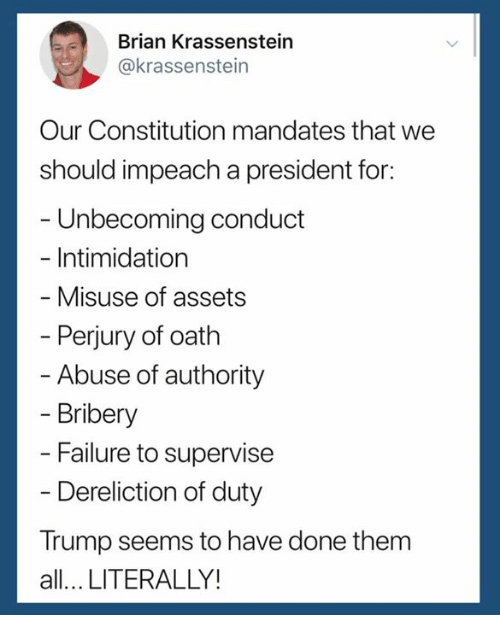 Constitution, Trump, and Failure: Brian Krassenstein  @krassenstein  Our Constitution mandates that we  should impeach a president for:  - Unbecoming conduct  - Intimidation  Misuse of assets  Perjury of oath  Abuse of authority  Bribery  Failure to supervise  Dereliction of duty  Trump seems to have done them  all... LITERALLY!