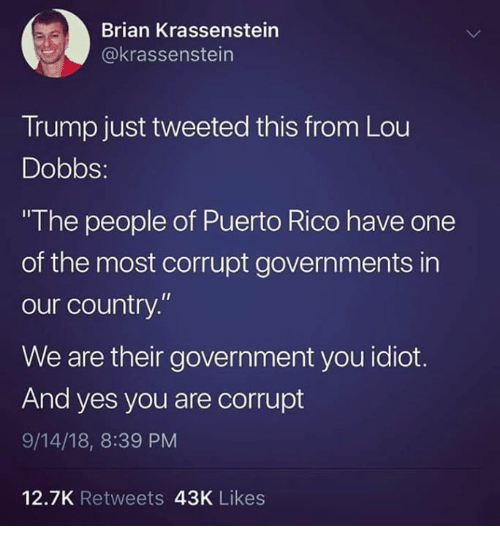 "Puerto Rico, Trump, and Government: Brian Krassenstein  @krassenstein  Trump just tweeted this from Lou  Dobbs:  The people of Puerto Rico have one  of the most corrupt governments in  our country.""  We are their government you idiot.  And yes you are corrupt  9/14/18, 8:39 PM  12.7K Retweets 43K Likes"