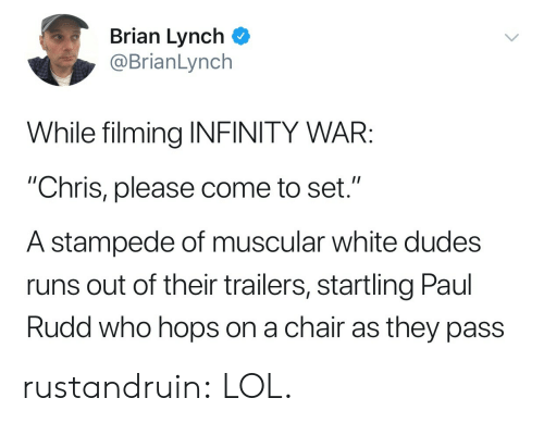 """Lol, Target, and Tumblr: Brian Lynch  @BrianLynch  While filming INFINITY WAR:  """"Chris, please come to set.""""  A stampede of muscular white dudes  runs out of their trailers, startling Paul  Rudd who hops on a chair as they pass rustandruin: LOL."""