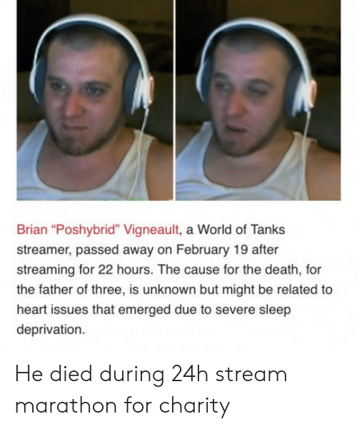 """sleep deprivation: Brian """"Poshybrid"""" Vigneault, a World of Tanks  streamer, passed away on February 19 after  streaming for 22 hours. The cause for the death, for  the father of three, is unknown but might be related to  heart issues that emerged due to severe sleep  deprivation. He died during 24h stream marathon for charity"""