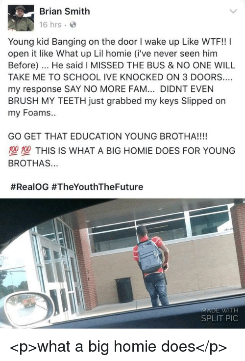 Fam, Homie, and School: Brian Smith  16 hrs  Young kid Banging on the door I wake up Like WTF!! I  open it like What up Lil homie (i've never seen him  Before). He said I MISSED THE BUS & NO ONE WILL  TAKE ME TO SCHOOL IVE KNOCKED ON 3 DOORS..  my response SAY NO MORE FAM... DIDNT EVEN  BRUSH MY TEETH just grabbed my keys Slipped on  my Foams..  GO GET THAT EDUCATION YOUNG BROTHA!!!!  塑型THIS IS WHAT A BIG HOMIE DOES FOR YOUNG  BROTHAS...  #RealOG #TheYouthTheFuture  SPLIT PIC <p>what a big homie does</p>