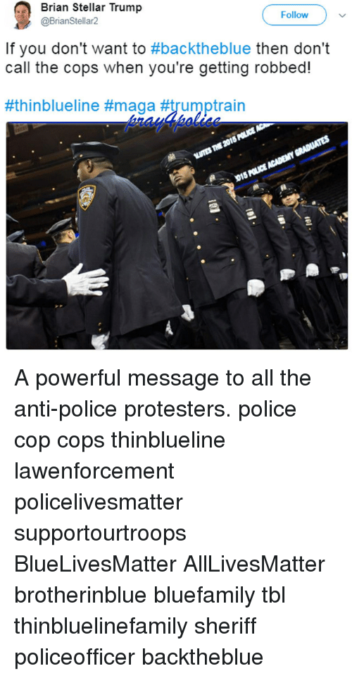 All Lives Matter, Memes, and Police: Brian Stellar Trump  @BrianStellar2  Follow )  If you don't want to #backtheblue then don't  call the cops when you're getting robbed!  #th in blueline A powerful message to all the anti-police protesters. police cop cops thinblueline lawenforcement policelivesmatter supportourtroops BlueLivesMatter AllLivesMatter brotherinblue bluefamily tbl thinbluelinefamily sheriff policeofficer backtheblue