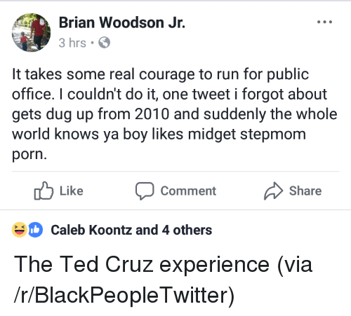 Blackpeopletwitter, Run, and Ted: Brian Woodson J  3 hrs  It takes some real courage to run for public  office. I couldn't do it, one tweet i forgot about  gets dug up from 2010 and suddenly the whole  world knows ya boy likes midget stepmom  porn.  Like  Comment  Share  Caleb Koontz and 4 others <p>The Ted Cruz experience (via /r/BlackPeopleTwitter)</p>