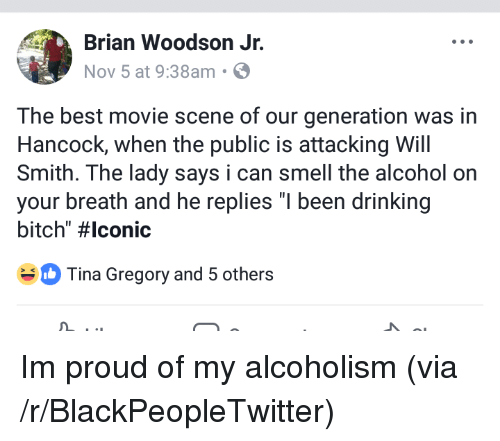 """Bitch, Blackpeopletwitter, and Drinking: Brian Woodson Jr.  Nov 5 at 9:38am S  The best movie scene of our generation was in  Hancock, when the public is attacking Will  Smith. The lady says i can smell the alcohol on  your breath and he replies """"I been drinking  bitch"""" #lconic  Tina Gregory and 5 others <p>Im proud of my alcoholism (via /r/BlackPeopleTwitter)</p>"""