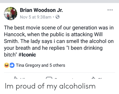 """Bitch, Drinking, and Smell: Brian Woodson Jr.  Nov 5 at 9:38am S  The best movie scene of our generation was in  Hancock, when the public is attacking Will  Smith. The lady says i can smell the alcohol on  your breath and he replies """"I been drinking  bitch"""" #lconic  Tina Gregory and 5 others Im proud of my alcoholism"""