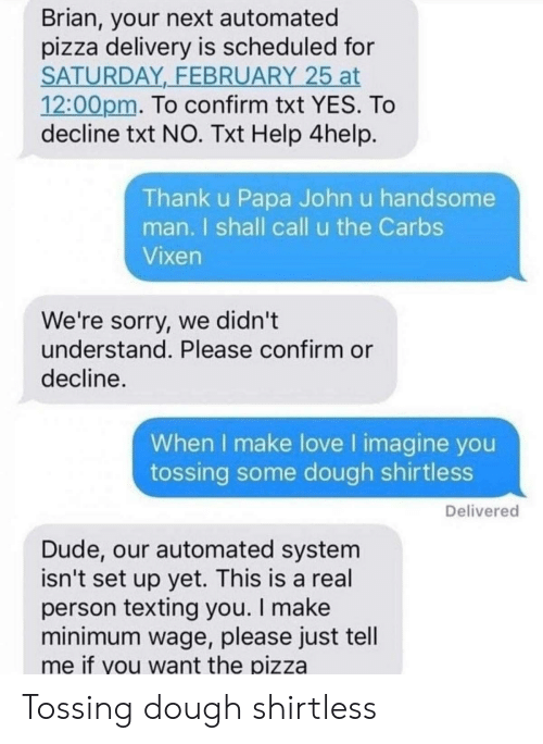 Dude, Love, and Pizza: Brian, your next automated  pizza delivery is scheduled for  SATURDAY FEBRUARY 25 at  12:00pm. To confirm txt YES. To  decline txt NO. Txt Help 4help  Thank u Papa John u handsome  man. I shall call u the Carbs  Vixen  We're sorry, we didn't  understand. Please confirm or  decline.  When I make love I imagine you  tossing some dough shirtless  Delivered  Dude, our automated system  isn't set up yet. This is a real  person texting you. I make  minimum wage, please just tell  me if you want the pizza Tossing dough shirtless