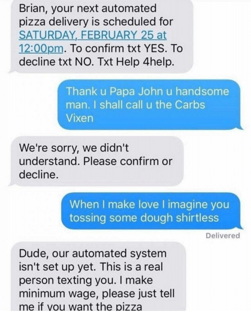 papa john: Brian, your next automated  pizza delivery is scheduled for  SATURDAY,_FEBRUARY 25 at  12:00pm. To confirm txt YES. To  decline txt NO. Txt Help 4help.  Thank u Papa John u handsome  man. I shall call u the Carbs  Vixen  We're sorry, we didn't  understand. Please confirm or  decline  When I make love I imagine you  tossing some dough shirtless  Delivered  Dude, our automated system  isn't set up yet. This is a real  person texting you. I make  minimum wage, please just tell  me if you want the pizza