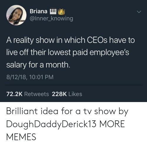 Dank, Memes, and Target: Briana Lu  @Inner_knowing  A reality show in which CEOs have to  live off their lowest paid employee's  salary for a month.  8/12/18, 10:01 PM  72.2K Retweets 228K Likes Brilliant idea for a tv show by DoughDaddyDerick13 MORE MEMES