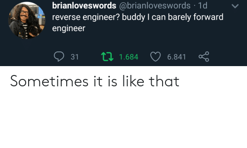 Barely: brianloveswords @brianloveswords 1d  reverse engineer? buddy I can barely forward  engineer  L 1.684  31  6.841 Sometimes it is like that