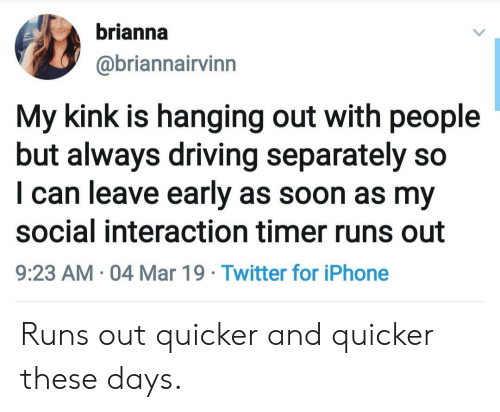 Driving, Iphone, and Soon...: brianna  @briannairvinn  My kink is hanging out with people  but always driving separately so  I can leave early as soon as my  social interaction timer runs out  9:23 AM 04 Mar 19 Twitter for iPhone Runs out quicker and quicker these days.