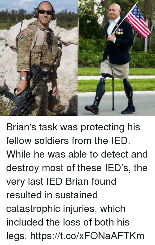 Memes, Soldiers, and 🤖: Brian's task was protecting his fellow soldiers from the IED.  While he was able to detect and destroy most of these IED's, the very last IED Brian found resulted in sustained catastrophic injuries, which included the loss of both his legs. https://t.co/xFONaAFTKm
