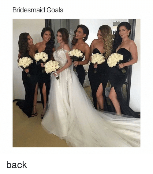 Bridesmaids, Girl Memes, and Bridesmaid: Bridesmaid Goals back