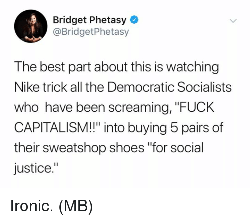 "Ironic, Memes, and Nike: Bridget Phetasy  @BridgetPhetasy  The best part about this is watching  Nike trick all the Democratic Socialists  who have been screaming, ""FUCK  CAPITALISM!!"" into buying 5 pairs of  their sweatshop shoes ""for social  justice."" Ironic.  (MB)"