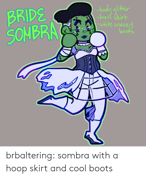Tumblr, Blog, and Boots: BRIDS  SONBR  bodn alithe  -torin skirt  white snazzu  looots brbaltering:  sombra with a hoop skirt and cool boots