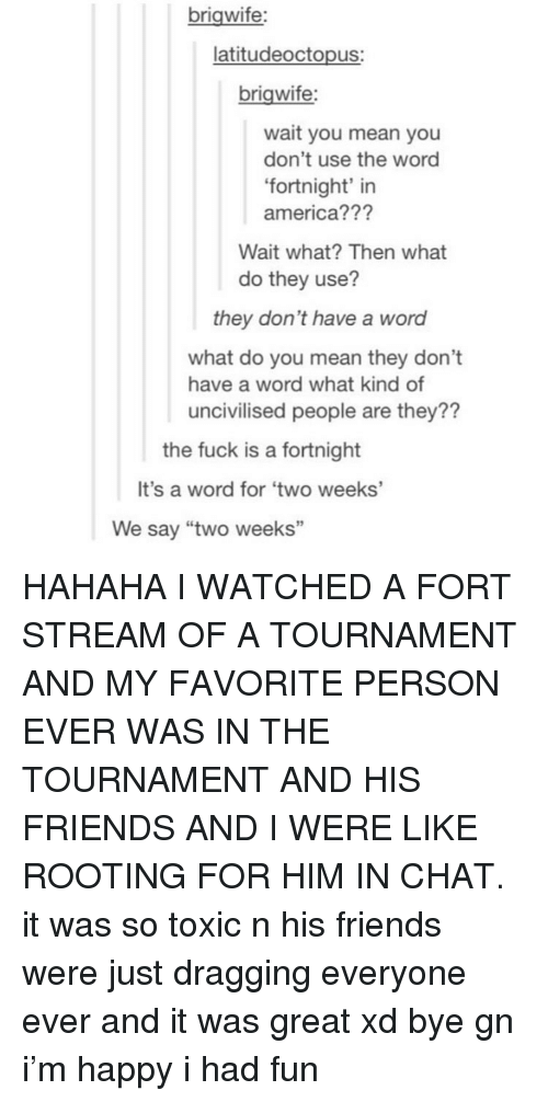 """America, Friends, and Tumblr: brigwife:  latitudeoctopus:  brigwife:  wait you mean you  don't use the word  fortnight' in  america???  Wait what? Then what  do they use?  they don't have a word  what do you mean they don't  uncivilised people are they??  have a word what kind of  the fuck is a fortnight  It's a word for 'two weeks'  We say """"two weeks"""" HAHAHA I WATCHED A FORT STREAM OF A TOURNAMENT AND MY FAVORITE PERSON EVER WAS IN THE TOURNAMENT AND HIS FRIENDS AND I WERE LIKE ROOTING FOR HIM IN CHAT. it was so toxic n his friends were just dragging everyone ever and it was great xd bye gn i'm happy i had fun"""