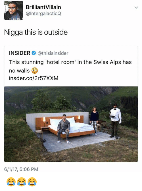 Funny, Hotel, and Swiss: BrilliantVillain  @Inter galacticQ  Nigga this is outside  INSIDER  athisisinsider  This stunning 'hotel room' in the Swiss Alps has  no walls  insder.co/2r57XXM  6/1/17, 5:06 PM 😂😂😂
