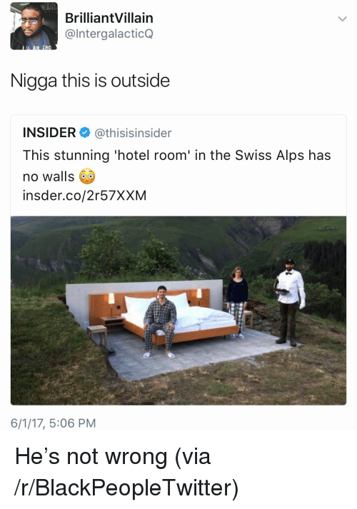 Blackpeopletwitter, Hotel, and Swiss: BrilliantVillain  @IntergalacticQ  Nigga this is outside  INSIDER@thisisinsider  This stunning 'hotel room' in the Swiss Alps has  no walls  insder.co/2r57XXM  6/1/17, 5:06 PM <p>He's not wrong (via /r/BlackPeopleTwitter)</p>