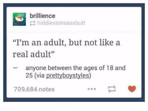 """Humans of Tumblr, Via, and Adult: brillience  hiddlestonsassbutt  """"I'm an adult, but not like a  real adult""""  anyone between the ages of 18 and  25 (via prettyboystyles)  709,684 notes"""