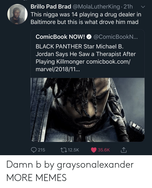 Dank, Drug Dealer, and Memes: Brillo Pad Brad @MolaLutherking. 21h  This nigga was 14 playing a drug dealer in  Baltimore but this is what drove him mad  ComicBook NOW! @ComicBookN  BLACK PANTHER Star Michael B  Jordan Says He Saw a Therapist After  Playing Killmonger comicbook.com/  marvel/2018/11...  215 12.5K 35.6K Damn b by graysonalexander MORE MEMES