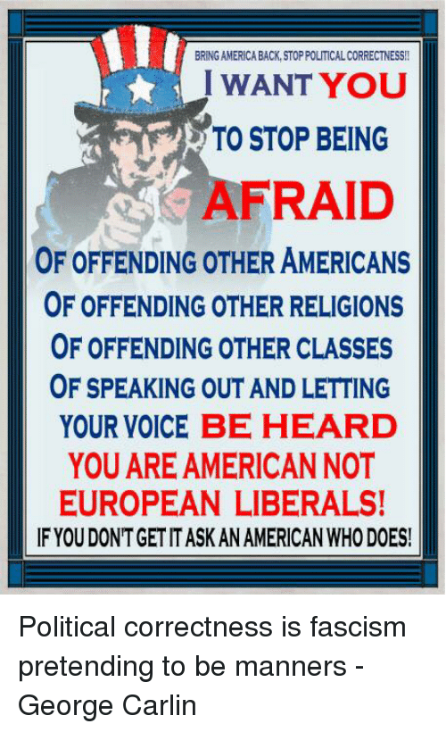 America, George Carlin, and Memes: BRING AMERICA BACK, STOP POLITICAL CORRECTNESS!!  I WANT YOU  TO STOP BEING  AFRAID  OF OFFENDING OTHER AMERICANS  OF OFFENDING OTHER RELIGIONS  OF OFFENDING OTHER CLASSES  OF SPEAKING OUT AND LETTING  YOUR VOICE BE HEARD  YOU ARE AMERICANNOT  EUROPEAN LIBERALS!  IF YOU DONTGET IT ASK AN AMERICAN WHO DOES! Political correctness is fascism pretending to be manners - George Carlin