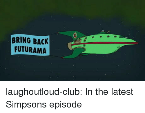 Club, The Simpsons, and Tumblr: BRING BACK  FUTURAMA laughoutloud-club:  In the latest Simpsons episode