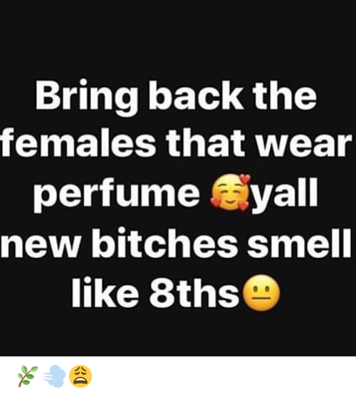 Females: Bring back the  females that wear  perfume yall  new bitches smell  like 8ths 🌿💨😩