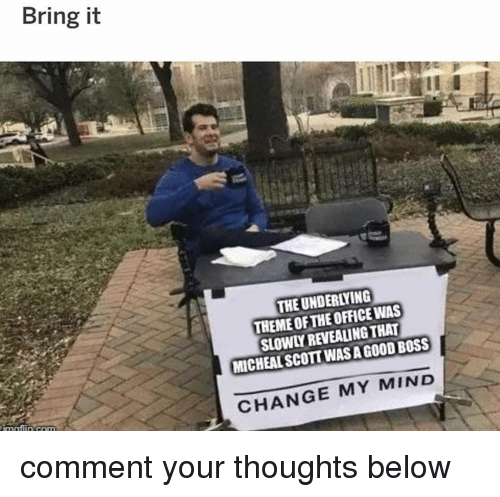Memes, The Office, and Good: Bring it  THE UNDERLYING  THEME OF THE OFFICE WAS  SLOWLY REVEAING THAT  MICHEAL SCOTT WAS A GOOD BOSS  CHANGE MY MIND comment your thoughts below