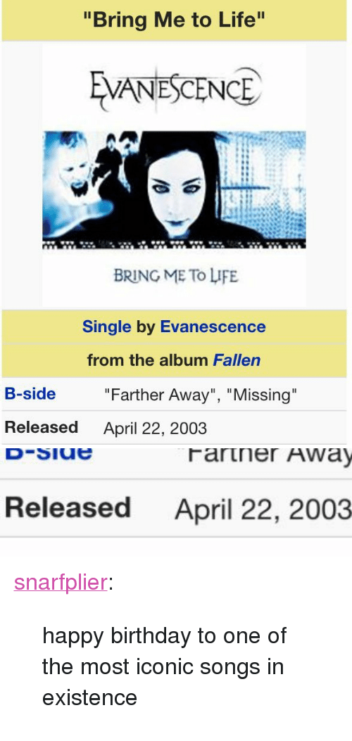 """Evanescence: """"Bring Me to Life  VANESCENCE  BRING ME To LIFE  Single by Evanescence  from the album Fallen  B-side  """"Farther Away"""", """"Missing  Released  April 22, 2003   Released  April 22, 2003 <p><a class=""""tumblr_blog"""" href=""""http://snarfplier.tumblr.com/post/143217705732"""">snarfplier</a>:</p><blockquote> <p>happy birthday to one of the most iconic songs in existence</p> </blockquote>"""