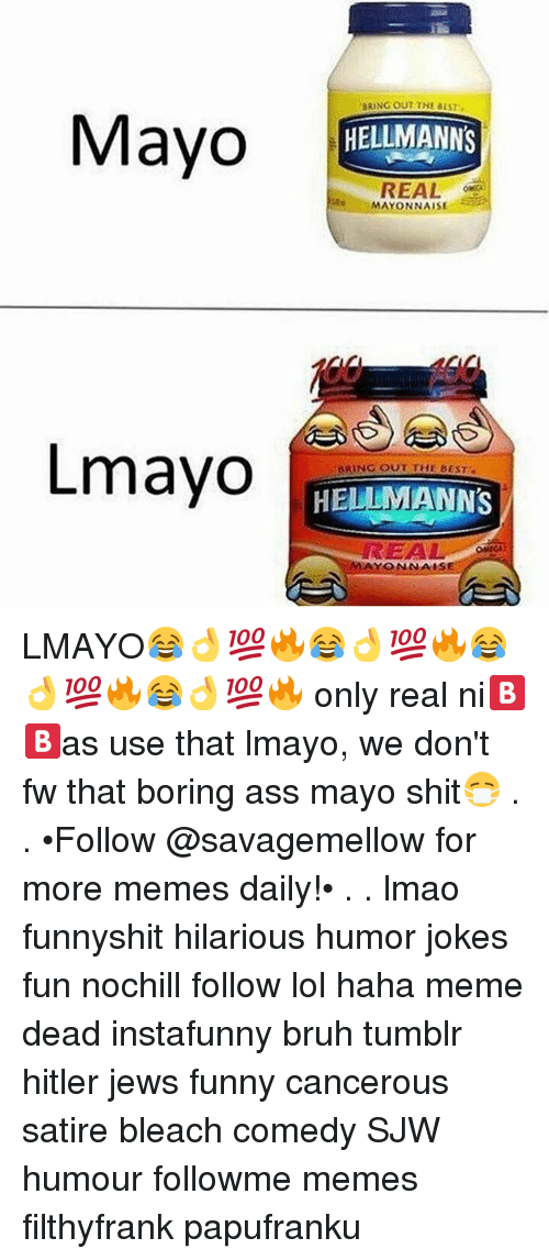 Ass, Bruh, and Funny: BRING OUT THE BEST  Mayo EM  Mayo  HELLMANNS  REAL  MAYONNAISE  Lmayo  BRING OUT THE BEST  HELLMANNS  EA  AYONNAIS LMAYO😂👌💯🔥😂👌💯🔥😂👌💯🔥😂👌💯🔥 only real ni🅱🅱as use that lmayo, we don't fw that boring ass mayo shit😷 . . •Follow @savagemellow for more memes daily!• . . lmao funnyshit hilarious humor jokes fun nochill follow lol haha meme dead instafunny bruh tumblr hitler jews funny cancerous satire bleach comedy SJW humour followme memes filthyfrank papufranku
