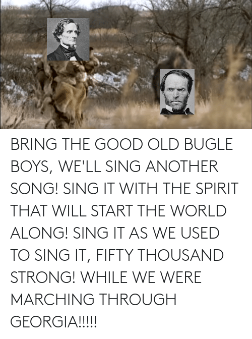 Marching: BRING THE GOOD OLD BUGLE BOYS, WE'LL SING ANOTHER SONG! SING IT WITH THE SPIRIT THAT WILL START THE WORLD ALONG! SING IT AS WE USED TO SING IT, FIFTY THOUSAND STRONG! WHILE WE WERE MARCHING THROUGH GEORGIA!!!!!