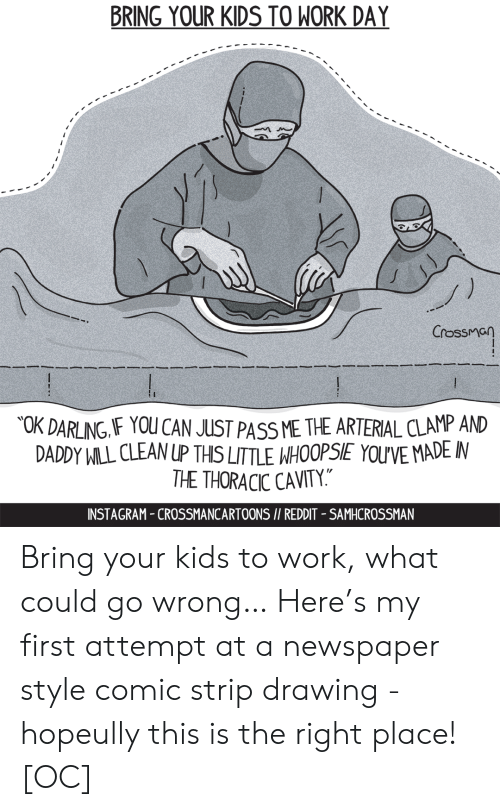 """Comic Strip: BRING YOUR KIDS TO WORK DAY  Crossman  OK DARLING IF YOU CAN JUST PASS ME THE ARTERIAL CLAMP AND  DADDY WILL CLEAN UP THIS LITTLE WHOOPSIE YOU'VE MADE IN  THE THORACIC CAVITY.""""  INSTAGRAM-CROSSMANCARTOONS I/ REDDIT - SAMHCROSSMAN Bring your kids to work, what could go wrong… Here's my first attempt at a newspaper style comic strip drawing - hopeully this is the right place! [OC]"""