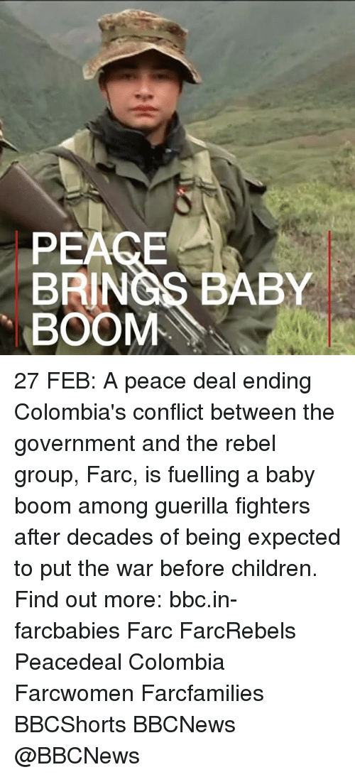 Memes, Colombia, and Boom: BRINGS BABY  BOOM  PBB 27 FEB: A peace deal ending Colombia's conflict between the government and the rebel group, Farc, is fuelling a baby boom among guerilla fighters after decades of being expected to put the war before children. Find out more: bbc.in-farcbabies Farc FarcRebels Peacedeal Colombia Farcwomen Farcfamilies BBCShorts BBCNews @BBCNews