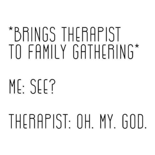 my god: *BRINGS THERAPIST  TO FAMILY GATHERING  ME: SEE?  THERAPIST: OH. MY. GOD.