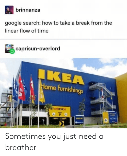 Google, Tumblr, and Break: brinnanza  google search: how to take a break from the  linear flow of time  caprisun-overlord  ΚΕΑ  Home furnishings  EA  IKRA  18-14 Sometimes you just need a breather