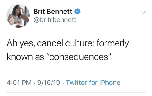 "Consequences: Brit Bennett  @britrbennett  Ah yes, cancel culture: formerly  known as ""consequences""  4:01 PM · 9/16/19 · Twitter for iPhone"