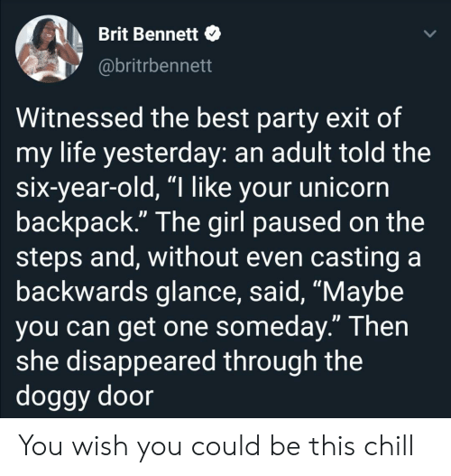 "Best Party: Brit Bennett  @britrbennett  Witnessed the best party exit of  my life yesterday: an adult told the  six-year-old, ""I like your unicorn  backpack."" The girl paused on the  steps and, without even casting a  backwards glance, said, ""Maybe  you can get one someday."" Then  she disappeared through the  doggy door You wish you could be this chill"