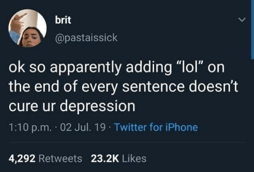 "Apparently, Iphone, and Lol: brit  @pastaissick  ok so apparently adding ""lol"" on  the end of every sentence doesn't  cure ur depression  1:10 p.m. 02 Jul. 19 Twitter for iPhone  4,292 Retweets 23.2K Likes"