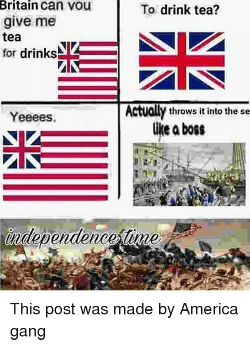 America, Gang, and Britain: Britain can vou  give me  tea  for drinks  To drink tea?  Actually throws it into the se  Yeeees.  like aboss  independence tinme This post was made by America gang