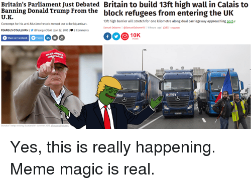 Contempting: Britain's parliament Just Debated Britain to build 13ft high wall in Calais to  Banning Donald Trump From the  block refugees from entering the UK  13ft high barrier will stretch for one kilometre along dual carriageway approaching port  Contempt for his anti Muslim rhetoric turned out to be bipartisan.  11 hours ago  Samuel Osborne Samuelorbonne 93  OS  FeargusOSul 22, 2016  2 C  f Share on Facebook Tweet in  B  lley  Liley Yes, this is really happening. Meme magic is real.